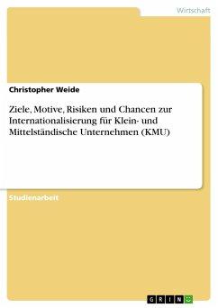 Ziele, Motive, Risiken und Chancen zur Internationalisierung für Klein- und Mittelständische Unternehmen (KMU) - Weide, Christopher