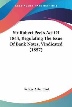 Sir Robert Peel's Act Of 1844, Regulating The Issue Of Bank Notes, Vindicated (1857)