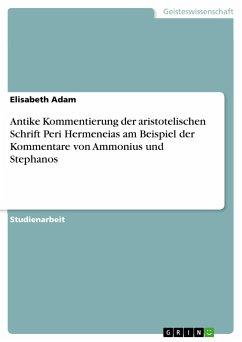 Antike Kommentierung der aristotelischen Schrift Peri Hermeneias am Beispiel der Kommentare von Ammonius und Stephanos - Adam, Elisabeth