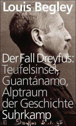 Der Fall Dreyfus: Teufelsinsel, Guantánamo, Alptraum der Geschichte - Begley, Louis