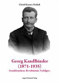 Georg Kandlbinder (1871-1935): Sozialdemokrat. Revolutionär. Verfolgter