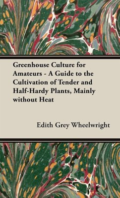 Greenhouse Culture for Amateurs - A Guide to the Cultivation of Tender and Half-Hardy Plants, Mainly without Heat