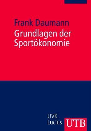 Grundlagen der Sportökonomie - Daumann, Frank