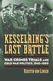 Kesselring's Last Battle: War Crimes Trials and Cold War Politics, 1945-1960