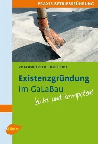 Existenzgründung im GaLaBau leicht gemacht - Koppen, Georg von; Schreier, Andreas; Tanski, Joachim; Thoma, Steffen