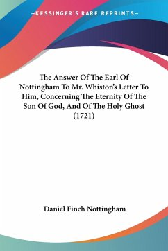 The Answer Of The Earl Of Nottingham To Mr. Whiston's Letter To Him, Concerning The Eternity Of The Son Of God, And Of The Holy Ghost (1721)