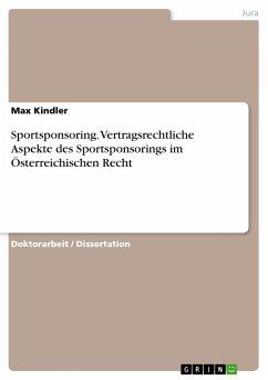 Sportsponsoring. Vertragsrechtliche Aspekte des Sportsponsorings im Österreichischen Recht - Kindler, Max