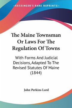 The Maine Townsman or Laws for the Regulation of Towns: With Forms and Judicial Decisions, Adapted to the Revised Statutes of Maine (1844) - Lord, John Perkins