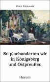 So plachanderten wir in Königsberg und Ostpreußen