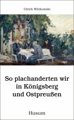 So plachanderten wir in Königsberg und Ostpreußen - Wittkowski, Ulrich