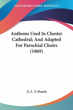 Anthems Used in Chester Cathedral; And Adapted for Parochial Choirs (1869)
