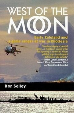 West of the Moon: Early Zululand and a Game Ranger at War in Rhodesia - Selley, Ron