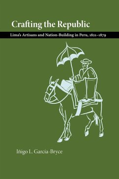 Crafting the Republic: Lima's Artisans and Nation Building in Peru, 1821-1879 - Garcia-Bryce, Inigo L.