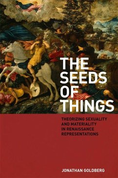 The Seeds of Things: Theorizing Sexuality and Materiality in Renaissance Representations - Goldberg, Jonathan