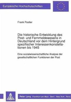 Die historische Entwicklung des Post- und Fernmeldewesens in Deutschland vor dem Hintergrund spezifischer Interessenkonstellationen bis 1945 - Postler, Frank