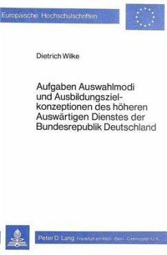 Aufgaben, Auswahlmodi und Ausbildungszielkonzeptionen des höheren auswärtigen Dienstes der Bundesrepublik Deutschland - Wilke, Dietrich