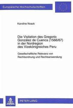 Die Visitation des Gregorio González de Cuenca (1566/67) in der Nordregion des Vizekönigreiches Peru - Noack, Karoline