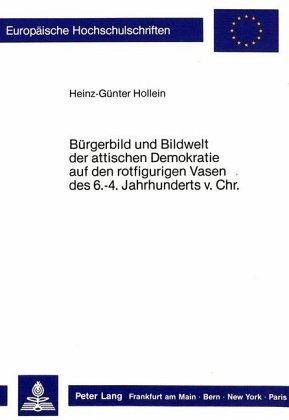 Bürgerbild und Bildwelt der attischen Demokratie auf den rotfigurigen Vasen des. 6.-4. Jahrhunderts vor Christus - Hollein, Heinz-Günter