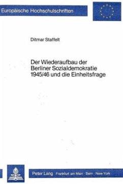 Der Wiederaufbau der Berliner Sozialdemokratie 1945/46 und die Einheitsfrage - Staffelt, Ditmar