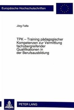 TPK - Training pädagogischer Kompetenzen zur Vermittlung fachübergreifender Qualifikationen in der Berufsausbildung - Felfe, Jörg
