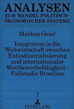 Integration in die Weltwirtschaft zwischen Entindustrialisierung und internationaler Wettbewerbsfähigkeit - Fallstudie Brasilien - Geier, Markus