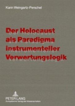 Der Holocaust als Paradigma instrumenteller Verwertungslogik - Weingartz-Perschel, Karin