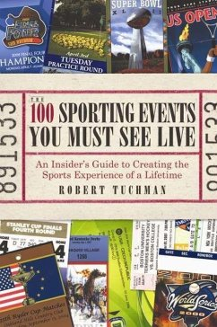 The 100 Sporting Events You Must See Live: An Insider's Guide to Creating the Sports Experience of a Lifetime - Tuchman, Robert