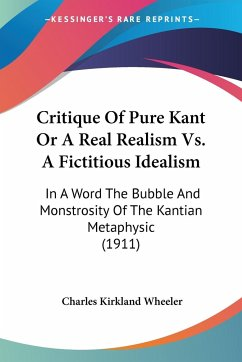 Critique Of Pure Kant Or A Real Realism Vs. A Fictitious Idealism - Wheeler, Charles Kirkland