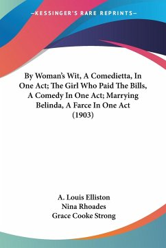 By Woman's Wit, A Comedietta, In One Act; The Girl Who Paid The Bills, A Comedy In One Act; Marrying Belinda, A Farce In One Act (1903)