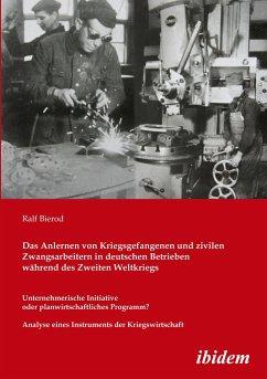 Das Anlernen von Kriegsgefangenen und zivilen Zwangsarbeitern in deutschen Betrieben während des Zweiten Weltkriegs - Bierod, Ralf
