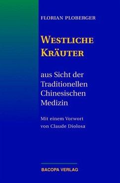 Westliche Kräuter aus Sicht der Traditionellen Chinesischen Medizin - Ploberger, Florian