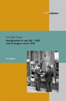 Remigranten in der SBZ / DDR und in Ungarn nach 1945 - Papp, Cornelia
