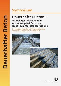 Dauerhafter Beton - Grundlagen, Planung und Ausführung bei Frost- und Frosttaumittel-Beanspruchung. 6. Symposium Baustoffe und Bauwerkserhaltung Universität Karlsruhe (TH) ; Karlsruhe, 12. März 2009 - Nolting, Ulrich