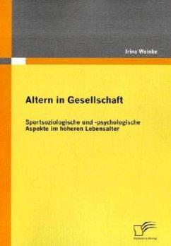 Altern in Gesellschaft: Sportsoziologische und -psychologische Aspekte im höheren Lebensalter - Weinke, Irina