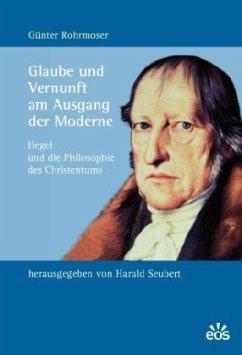 Glaube und Vernunft am Ausgang der Moderne - Rohrmoser, Günter