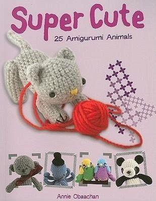 Super Cute 25 Amigurumi Animals To Make : Super Cute: 25 Amigurumi Animals von Annie Obaachan ...