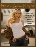 Beyond the Glamour Photograph: How to Get Started and Be Successful as a Boudoir, Glamour, and Swimsuit Photographer: How to Get Started and Be Succes