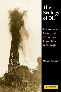 The Ecology of Oil - Santiago, Myrna I.; Myrna I., Santiago