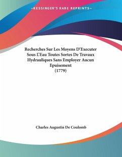 Recherches Sur Les Moyens D'Executer Sous L'Eau Toutes Sortes De Travaux Hydrauliques Sans Employer Aucun Epuisement (1779) - Coulomb, Charles Augustin De