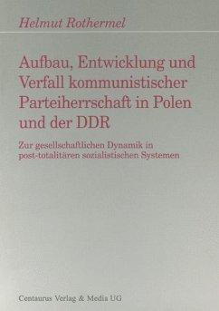 Aufbau, Entwicklung und Zerfall kommunistischer Parteiherrschaft in Polen und der DDR - Rothermel, Helmut