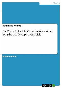 Die Pressefreiheit in China im Kontext der Vergabe der Olympischen Spiele - Helbig, Katharina