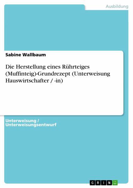 Die Herstellung eines Rührteiges (Muffinteig)-Grundrezept (Unterweisung Hauswirtschafter / -in) - Wallbaum, Sabine