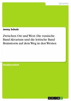 Zwischen Ost und West: Die russische Band Akvarium und die lettische Band Brainstorm auf dem Weg in den Westen - Schulz, Jenny