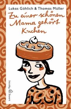 Zu einer schönen Mama gehört Kuchen - Göhlich, Lukas