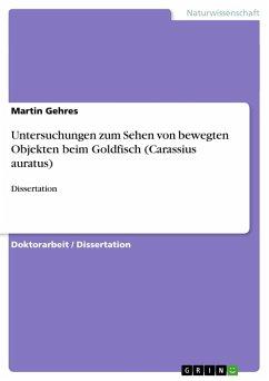 Untersuchungen zum Sehen von bewegten Objekten beim Goldfisch (Carassius auratus) - Gehres, Martin