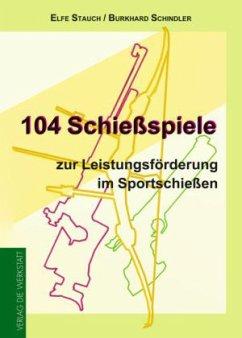 104 Schießspiele zur Leistungsförderung im Sportschießen - Stauch, Elfe; Schindler, Burkhard
