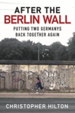 After the Berlin Wall: Putting Two Germanys Back Together Again - Hilton, Christopher