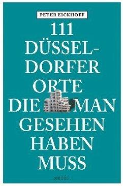 111 Düsseldorfer Orte die man gesehen haben muss - Eickhoff, Peter