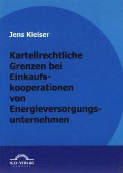 Kartellrechtliche Grenzen bei Einkaufskooperationen von Energieversorgungsunternehmen - Kleiser, Jens