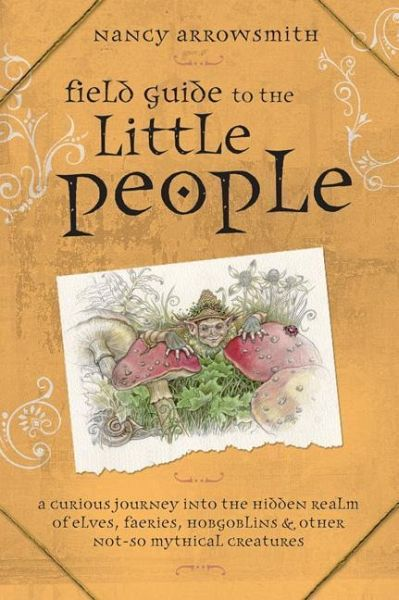 Field Guide to the Little People: A Curious Journey Into the Hidden Realm of Elves, Faeries, Hobgoblins & Other Not-So-Mythical Creatures - Arrowsmith, Nancy